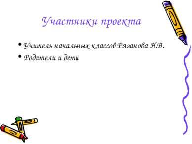 Участники проекта Учитель начальных классов Рязанова Н.В. Родители и дети