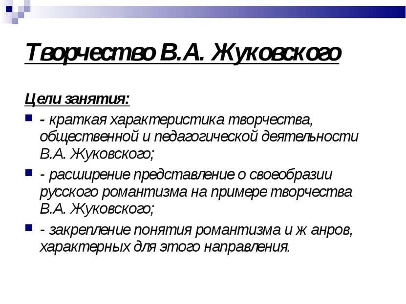 Творчество В.А. Жуковского Цели занятия: - краткая характеристика творчества,...