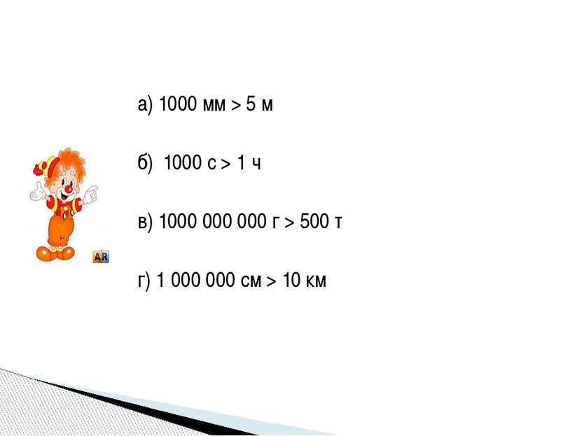 а) 1000 мм > 5 м б) 1000 с > 1 ч в) 1000 000 000 г > 500 т г) 1 000 000 см > ...