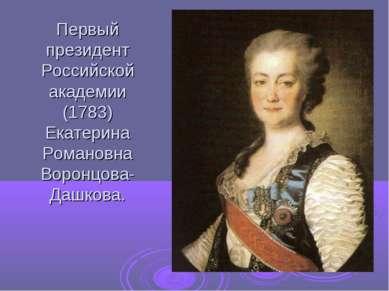 Первый президент Российской академии (1783) Екатерина Романовна Воронцова- Да...