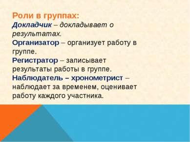 Роли в группах: Докладчик – докладывает о результатах. Организатор – организу...