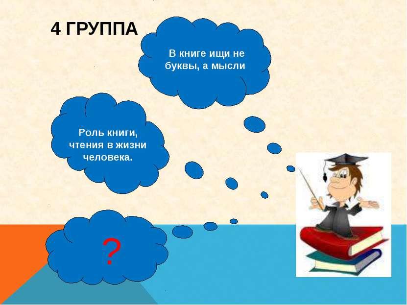 4 ГРУППА ? Роль книги, чтения в жизни человека. В книге ищи не буквы, а мысли