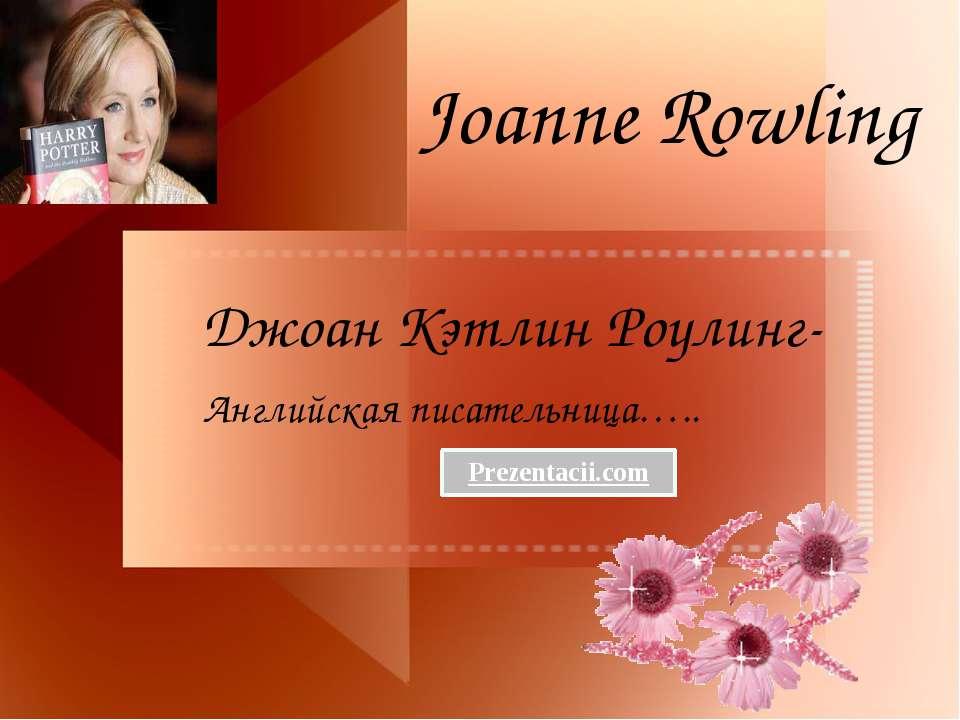 Joanne Rowling Джоан Кэтлин Роулинг- Английская писательница…..