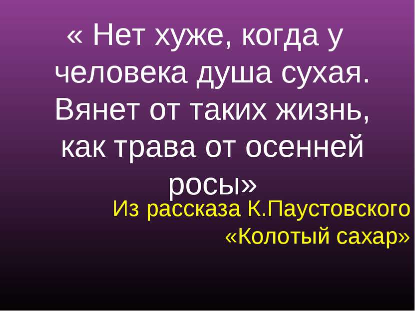 Из рассказа К.Паустовского «Колотый сахар» « Нет хуже, когда у человека душа ...