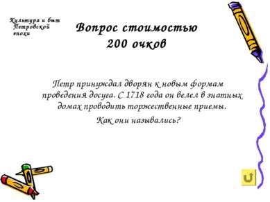 Вопрос стоимостью 200 очков Культура и быт Петровской эпохи Петр принуждал дв...