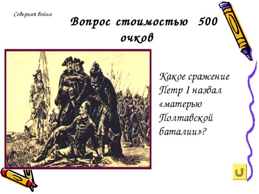 Северная война Вопрос стоимостью 500 очков Какое сражение Петр I назвал «мате...