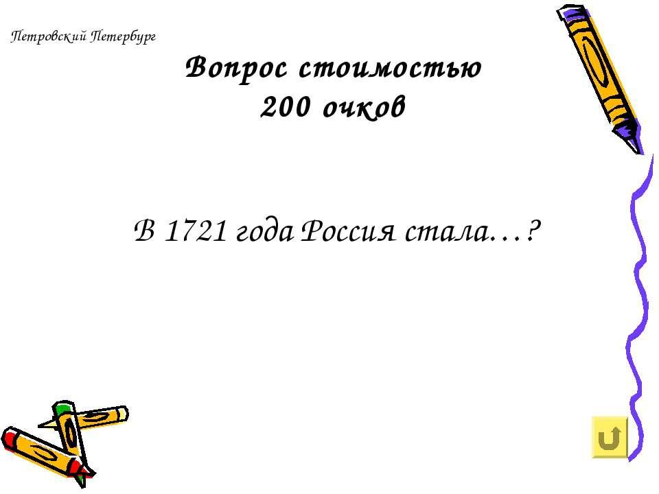 Петровский Петербург Вопрос стоимостью 200 очков В 1721 года Россия стала…?