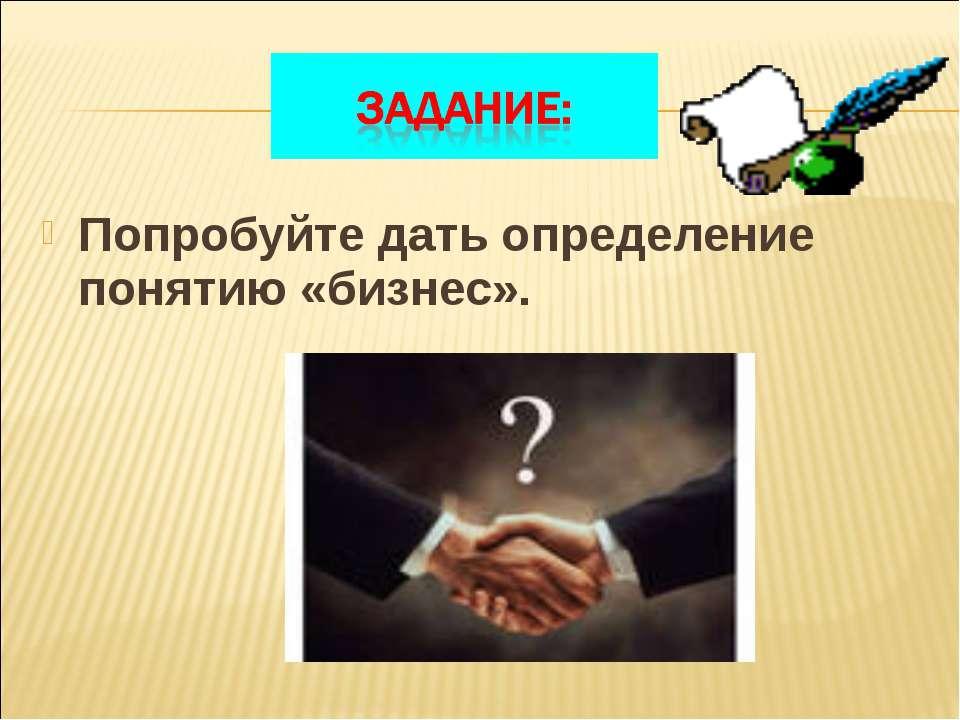 Попробуйте дать определение понятию «бизнес».