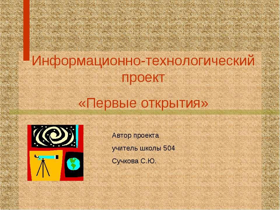 Информационно-технологический проект «Первые открытия» Автор проекта учитель ...