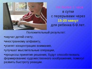 Не более 1 часа в сутки с перерывами через 15-20 минут для ребенка 6-9 лет. П...