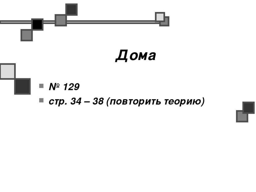 Дома № 129 стр. 34 – 38 (повторить теорию)