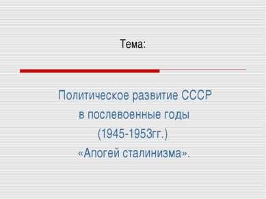 Тема: Политическое развитие СССР в послевоенные годы (1945-1953гг.) «Апогей с...