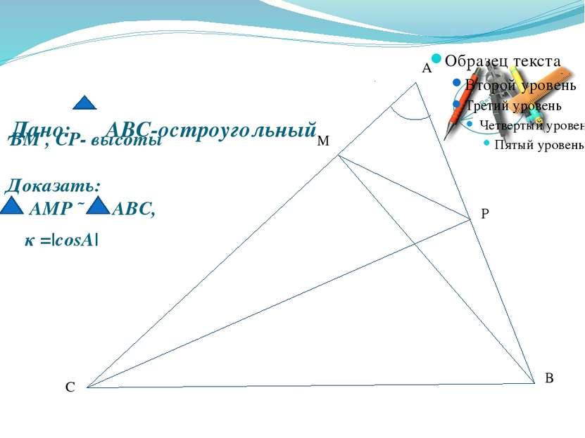 Дано: АВС-остроугольный А В С М Р Доказать: АМР ˜ АВС, ВМ , СР- высоты к =|cosA|