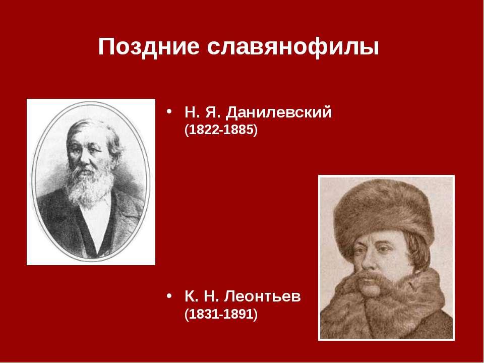 Поздние славянофилы Н.Я.Данилевский (1822‑1885) К.Н.Леонтьев (1831‑1891)