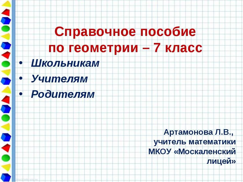 Справочное пособие по геометрии – 7 класс Школьникам Учителям Родителям Артам...