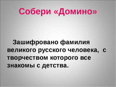 Собери «Домино» Зашифровано фамилия великого русского человека, с творчеством...