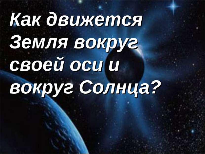 Как движется Земля вокруг своей оси и вокруг Солнца?