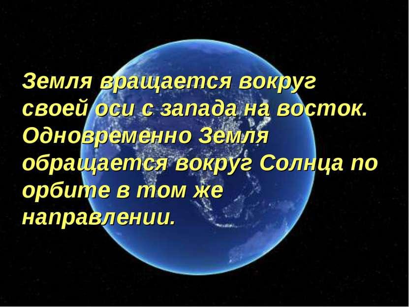 Земля вращается вокруг своей оси с запада на восток. Одновременно Земля обращ...