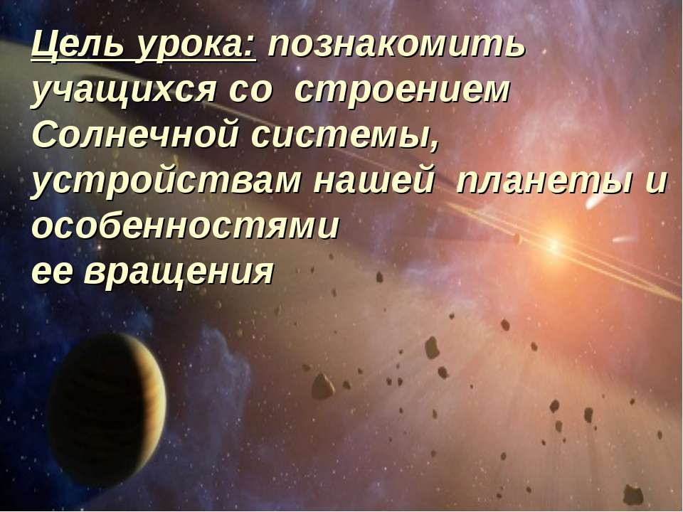 Цель урока: познакомить учащихся со строением Солнечной системы, устройствам ...
