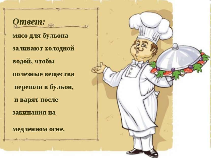 Ответ: мясо для бульона заливают холодной водой, чтобы полезные вещества пере...