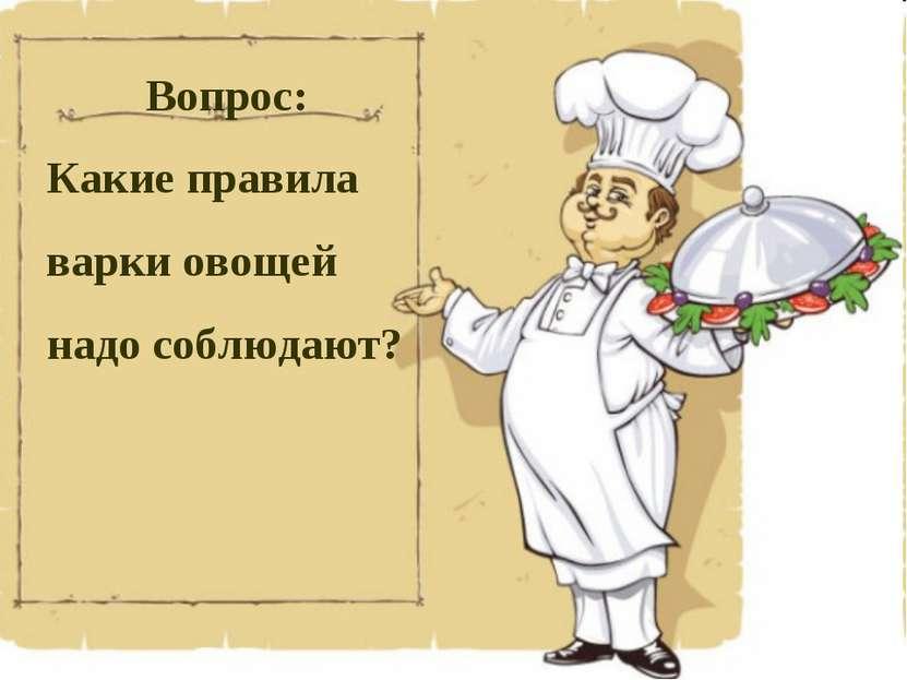 Вопрос: Какие правила варки овощей надо соблюдают?
