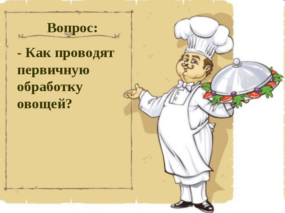 Вопрос: - Как проводят первичную обработку овощей?