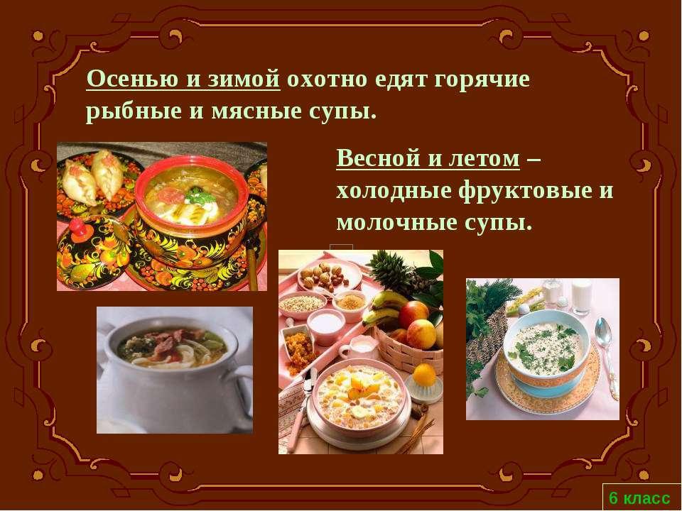 6 класс Весной и летом – холодные фруктовые и молочные супы. Осенью и зимой о...