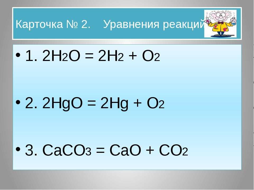 Карточка № 2. Уравнения реакций. 1. 2H2O = 2H2 + O2 2. 2HgO = 2Hg + O2 3. CaC...