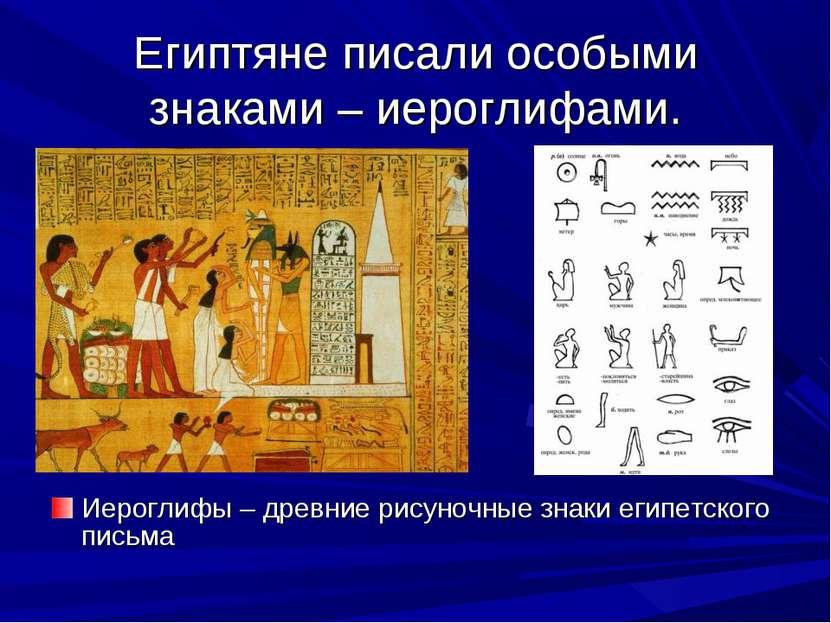 Египтяне писали особыми знаками – иероглифами. Иероглифы – древние рисуночные...