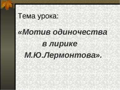 Тема урока: «Мотив одиночества в лирике М.Ю.Лермонтова».