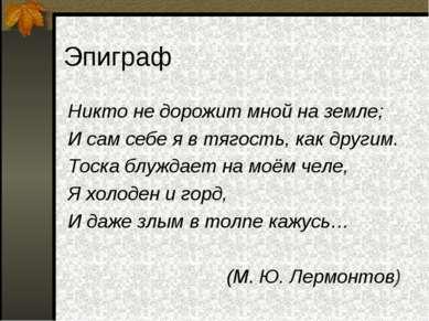 Эпиграф Никто не дорожит мной на земле; И сам себе я в тягость, как другим. Т...