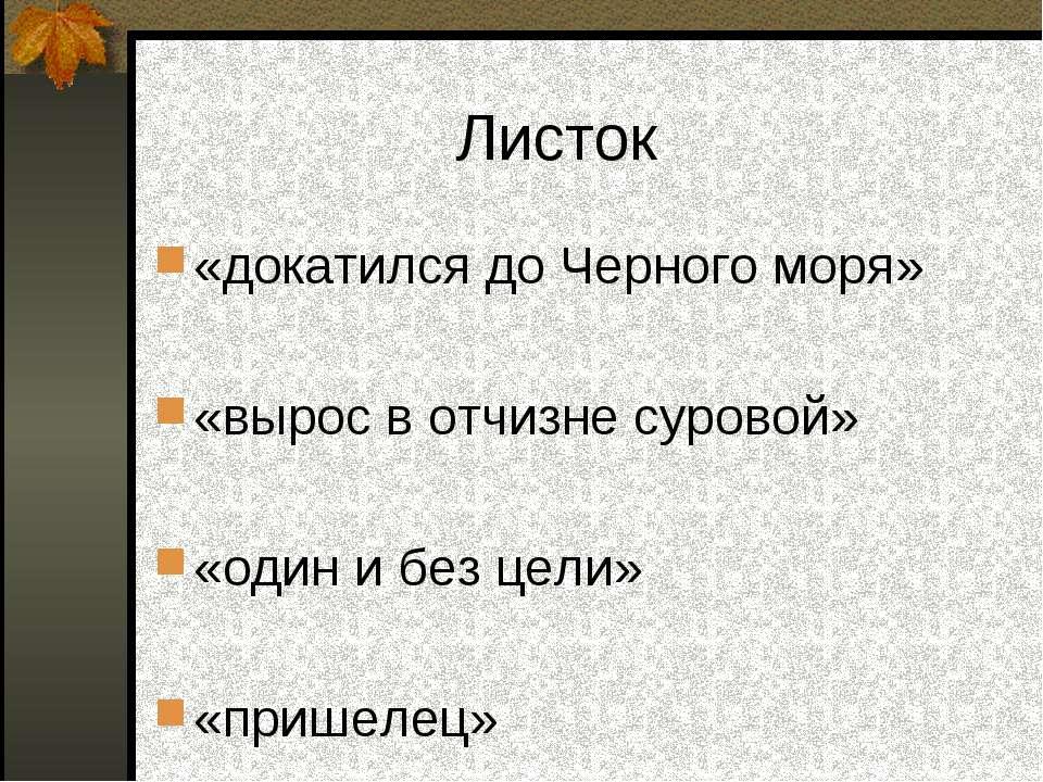 Листок «докатился до Черного моря» «вырос в отчизне суровой» «один и без цели...