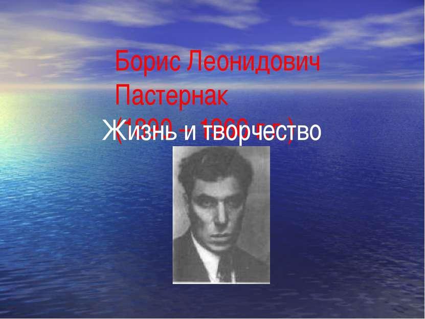 Борис Леонидович Пастернак (1890 – 1960 г.г.) Жизнь и творчество