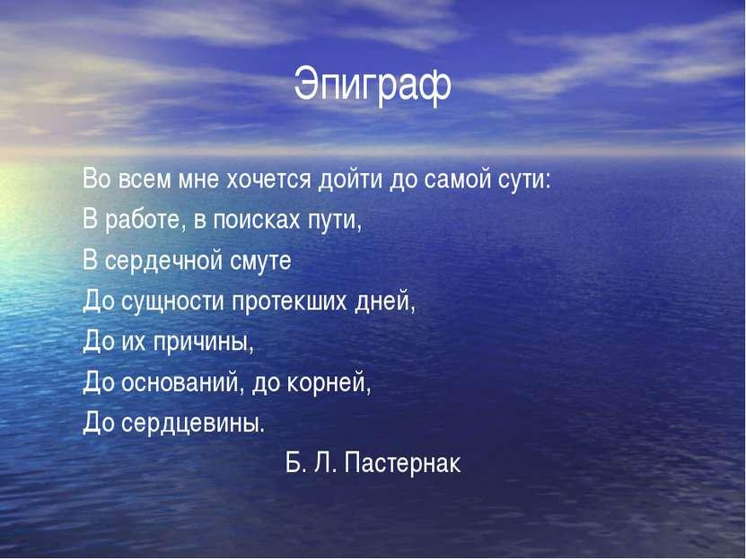 Эпиграф Во всем мне хочется дойти до самой сути: В работе, в поисках пути, В ...