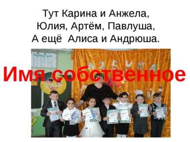 Тут Карина и Анжела, Юлия, Артём, Павлуша, А ещё Алиса и Андрюша. Имя собстве...