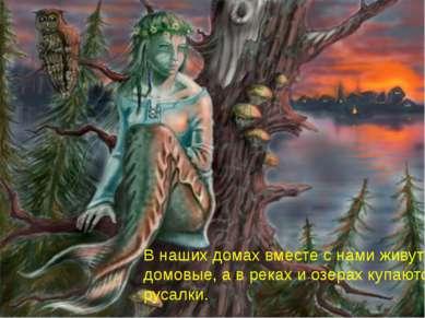 В наших домах вместе с нами живут домовые, а в реках и озерах купаются русалки.