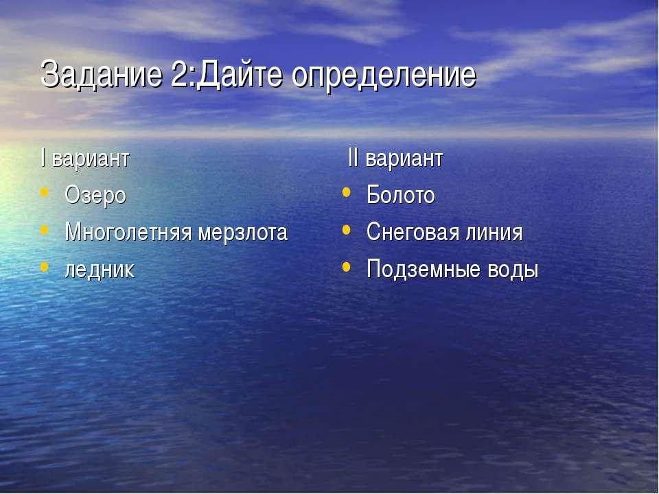 Задание 2:Дайте определение I вариант Озеро Многолетняя мерзлота ледник II ва...
