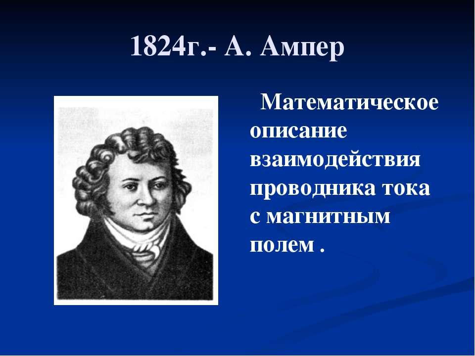 1824г.- А. Ампер Математическое описание взаимодействия проводника тока с маг...