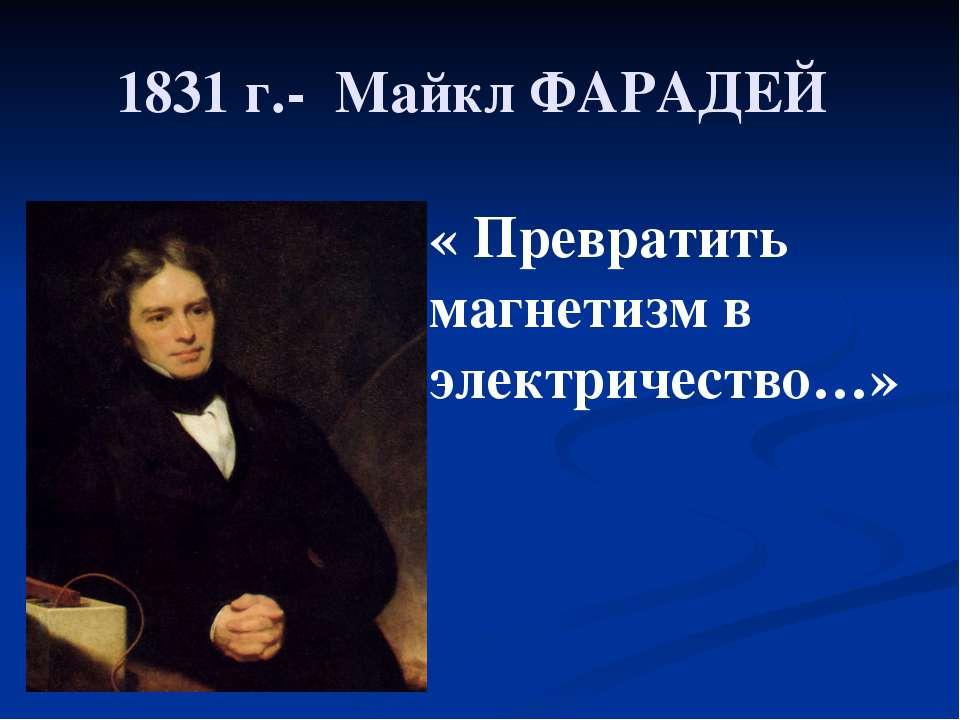 1831 г.- Майкл ФАРАДЕЙ « Превратить магнетизм в электричество…»