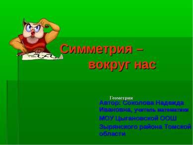Симметрия – вокруг нас Геометрия Автор: Соколова Надежда Ивановна, учитель ма...