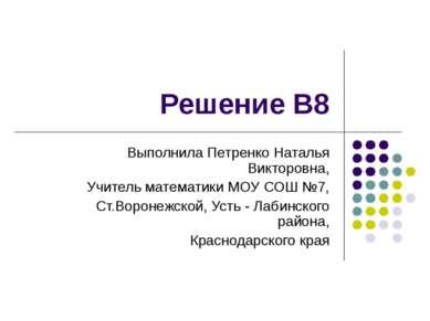 Решение В8 Выполнила Петренко Наталья Викторовна, Учитель математики МОУ СОШ ...