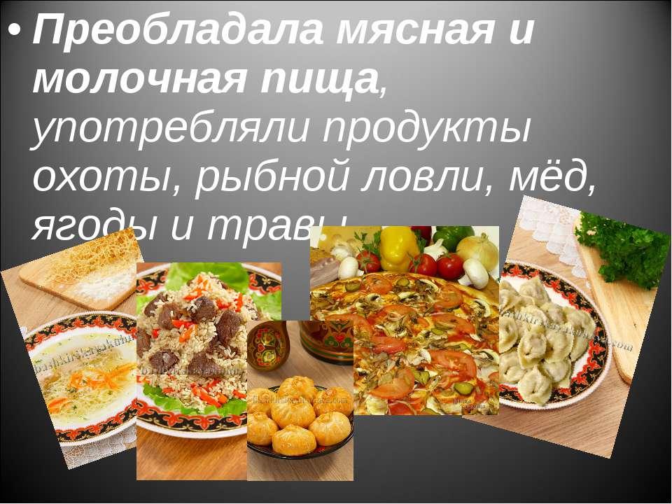 Преобладала мясная и молочная пища, употребляли продукты охоты, рыбной ловли,...