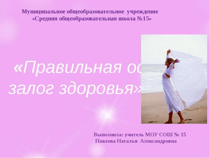 «Правильная осанка-залог здоровья» Выполнила: учитель МОУ СОШ № 15 Павлова На...