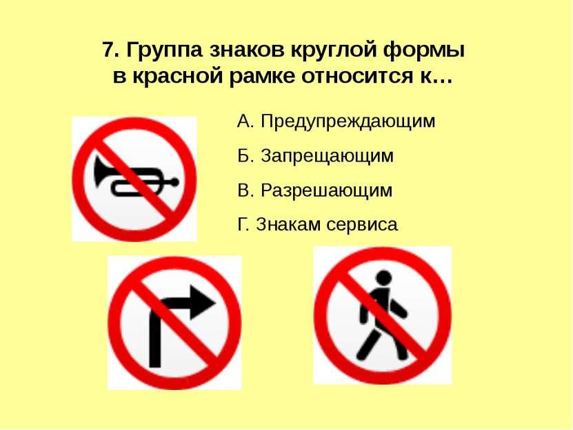 А. Предупреждающим Б. Запрещающим В. Разрешающим Г. Знакам сервиса 7. Группа ...