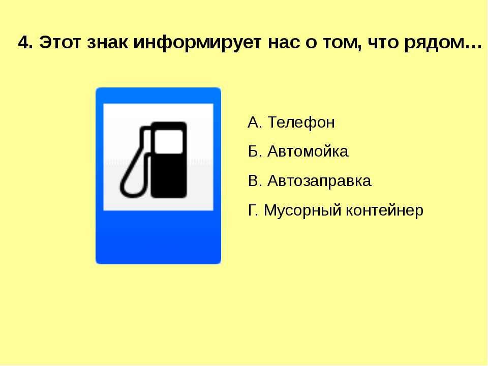 4. Этот знак информирует нас о том, что рядом… А. Телефон Б. Автомойка В. Авт...