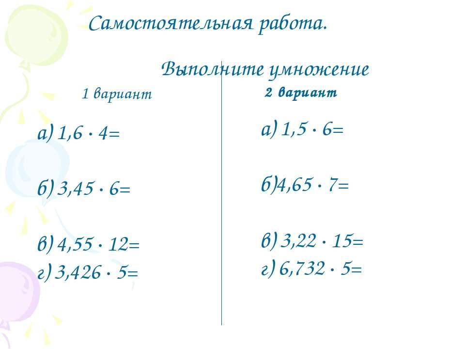 Самостоятельная работа. Выполните умножение 1 вариант а) 1,6 ∙ 4= б) 3,45 ∙ 6...