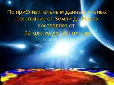 По приблизительным данным учёных расстояние от Земли до Марса составляет от 5...