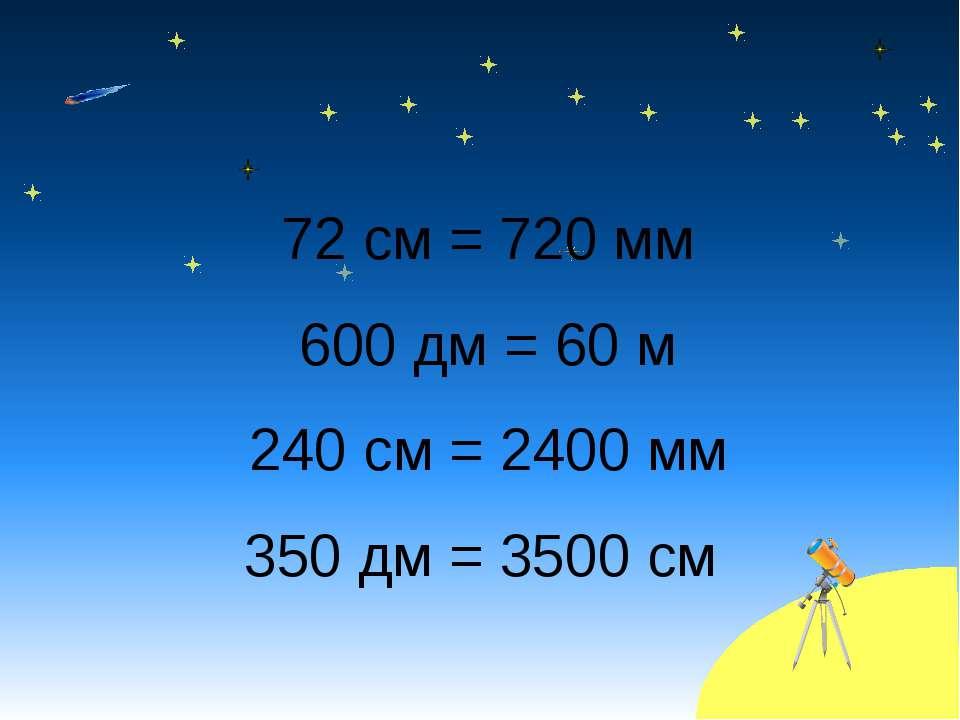 72 см = 720 мм 600 дм = 60 м 240 см = 2400 мм 350 дм = 3500 см