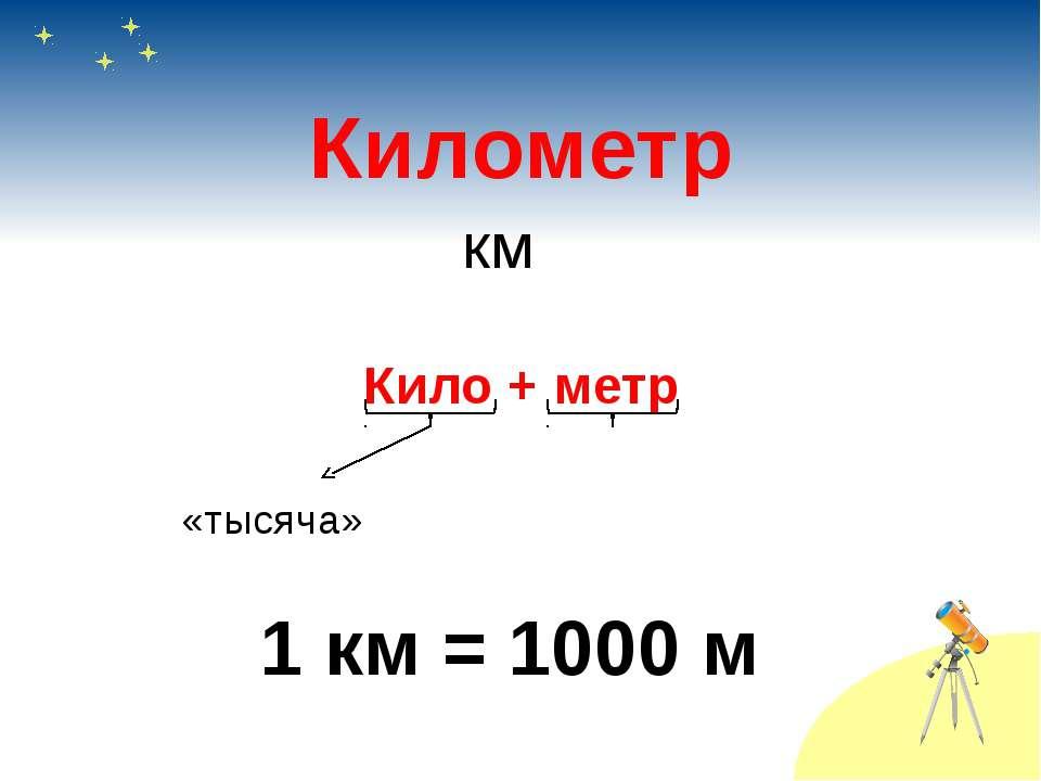 Километр Кило + метр «тысяча» 1 км = 1000 м км