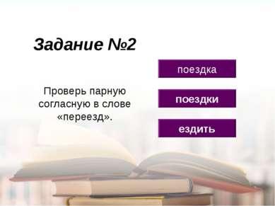 Задание №2 ездить поездка поездки Проверь парную согласную в слове «переезд».